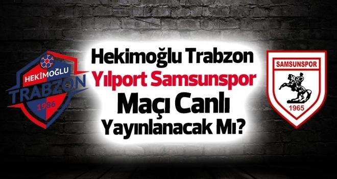 Hekimoğlu Trabzon - Yılport Samsunspor Maçı Canlı Yayınlanacak Mı?