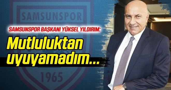 Samsunspor Başkanı Yıldırım: Mutluluktan uyuyamadım...