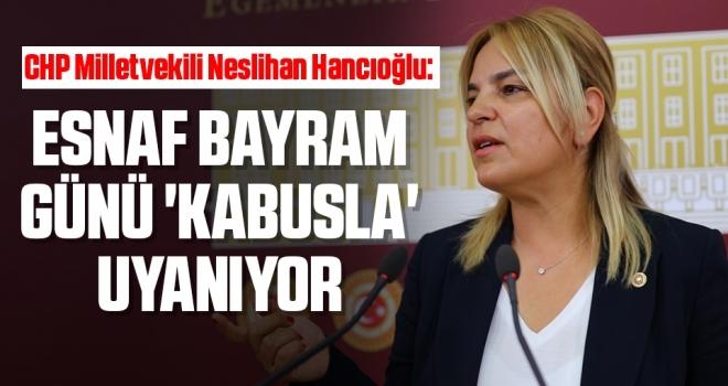 CHP Milletvekili Neslihan Hancıoğlu: Esnaf bayram günü 'kabusla' uyanıyor