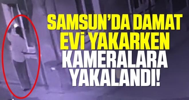 Samsun'da Damat kayınvalidesinin evini yakarken kameraya yakalandı
