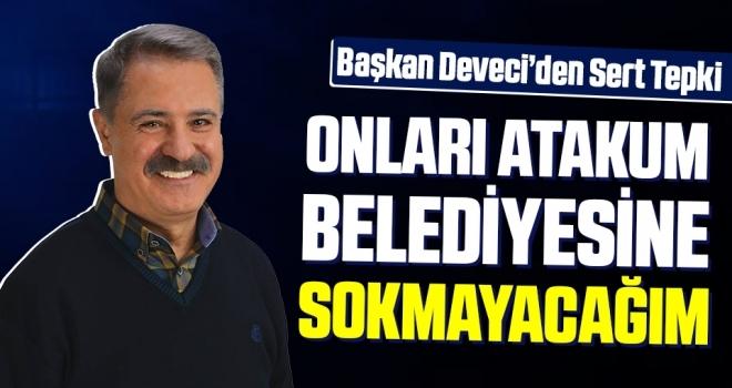 Başkan Cemil Deveci: Onları Atakum Belediyesi'ne Sokmayacağım