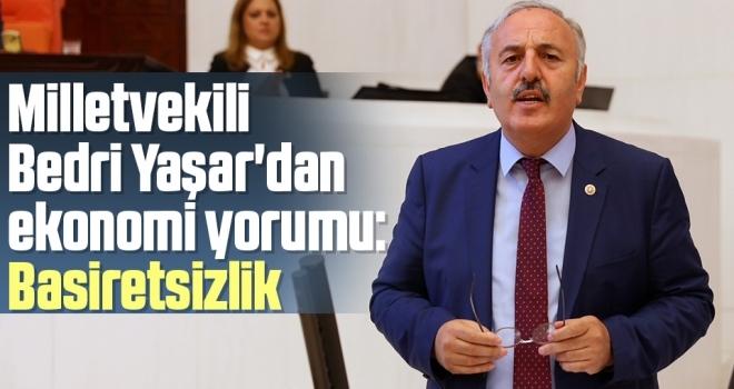 İYİ Parti Samsun Milletvekili Bedri Yaşar'dan ekonomiyorumu: Basiretsizlik