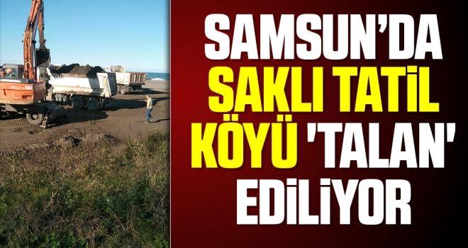 Samsun'da Saklı Tatil Köyü 'talan' ediliyor