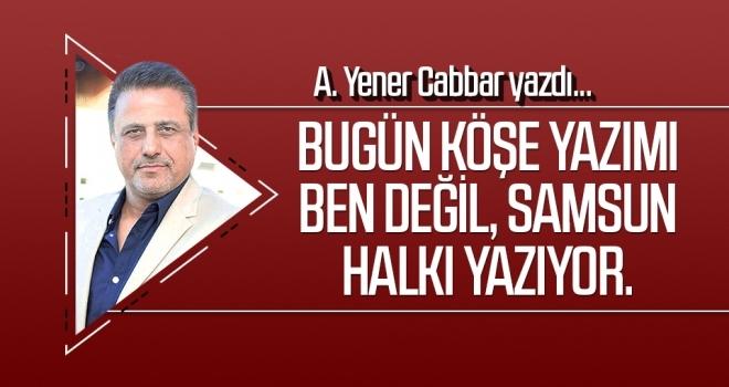 A.YENER CABBAR: Bugün köşe yazımı ben değil, Samsun halkı yazıyor.