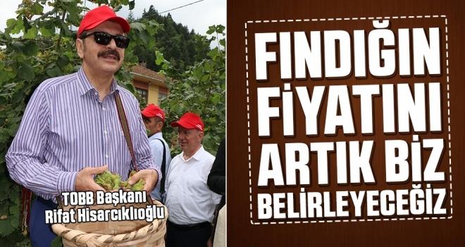 Rifat Hisarcıklıoğlu: Fındığın fiyatını artık biz belirleyeceğiz