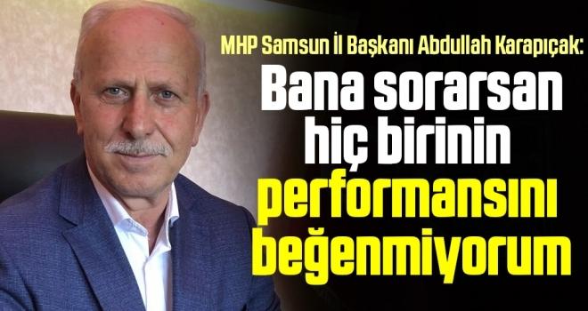 MHP Samsun İl Başkanı Abdullah Karapıçak: Bana sorarsan hiç birininperformansınıbeğenmiyorum