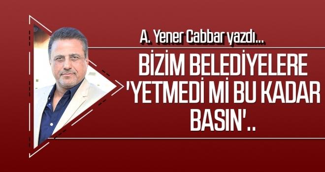 A.YENER CABBAR yazdı: Bizim belediyelere 'Yetmedi mi bu kadar basın'..