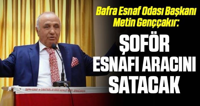 Bafra Esnaf Odası Başkanı Metin Genççakır: Şoför esnafı aracını satacak