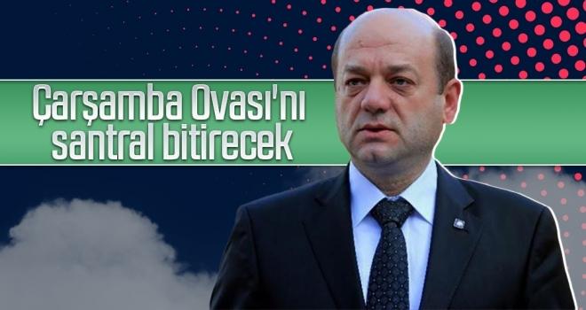 ZMO Samsun Şubesi eski Başkanı Tosun: 'Çarşamba Ovası'nı santral bitirecek'