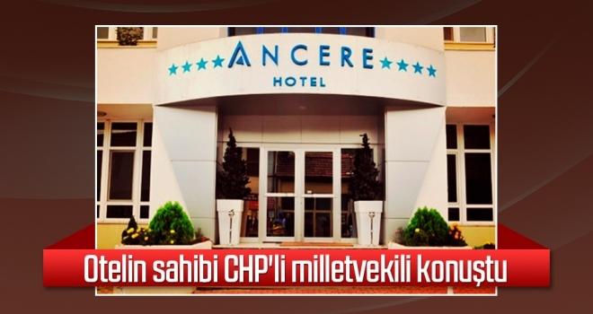 Otelin sahibi CHP'li milletvekili konuştu