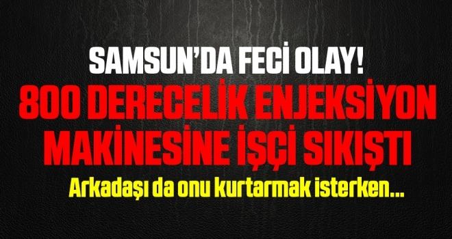 Samsun'da Feci Olay! 800 Derecelik Enjeksiyon Makinesine İşçi Sıkıştı