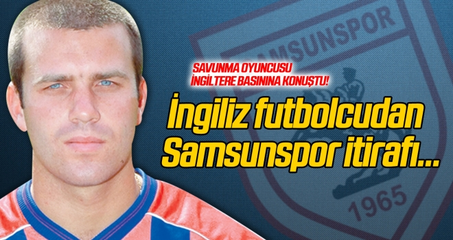 İngiliz futbolcudan Samsunspor itirafı...