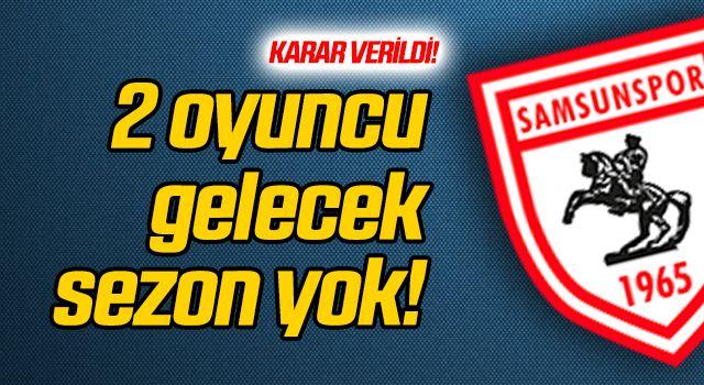 2 oyuncu gelecek sezon Samsunspor'da olmayacak!