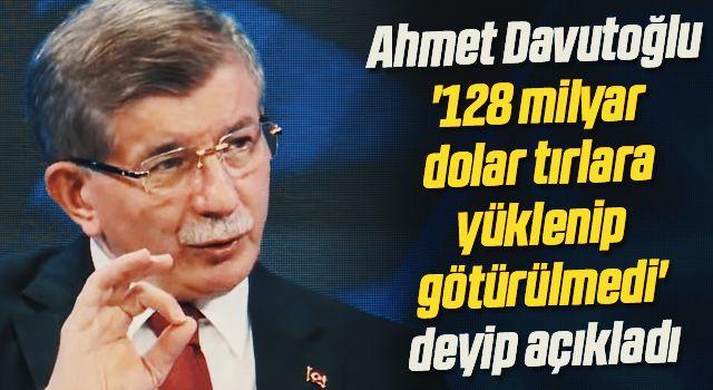 Ahmet Davutoğlu '128 milyar dolar tırlara yüklenip götürülmedi' deyip açıkladı