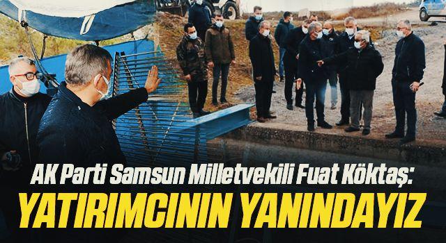AK Parti Samsun Milletvekili Fuat Köktaş: Yatırımcınınyanındayız