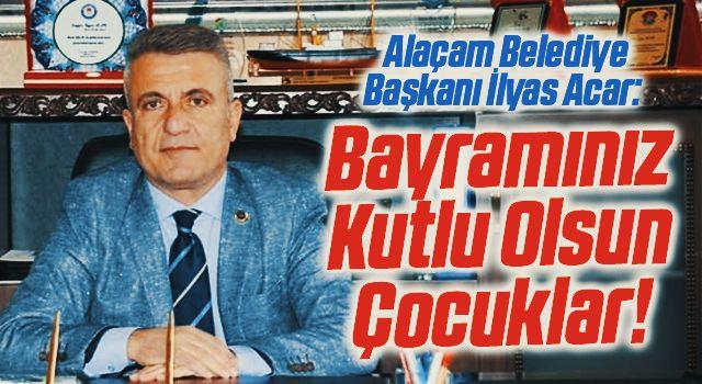 Alaçam Belediye Başkanı İlyas Acar: Bayramınız Kutlu Olsun Çocuklar!