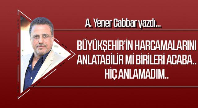 A.YENER CABBAR yazdı: Büyükşehir'in harcamalarını anlatabilir mi birileri acaba.. Hiç anlamadım..