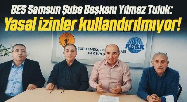 BES Samsun Şube Başkanı Yılmaz Tuluk: Yasal izinlerkullandırılmıyor!