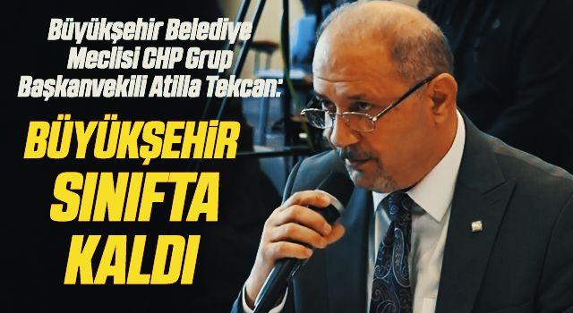 Büyükşehir Belediye Meclisi CHP Grup Başkanvekili Atilla Tekcan: Büyükşehir Sınıfta Kaldı