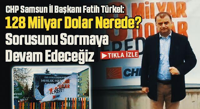 CHP Samsun İl Başkanı Fatih Türkel: Biz 128 Milyar Dolar Nerede? Sorusunu Sormaya Devam Edeceğiz