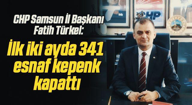 CHP Samsun İl Başkanı Fatih Türkel: İlk iki ayda 341esnaf kepenk kapattı