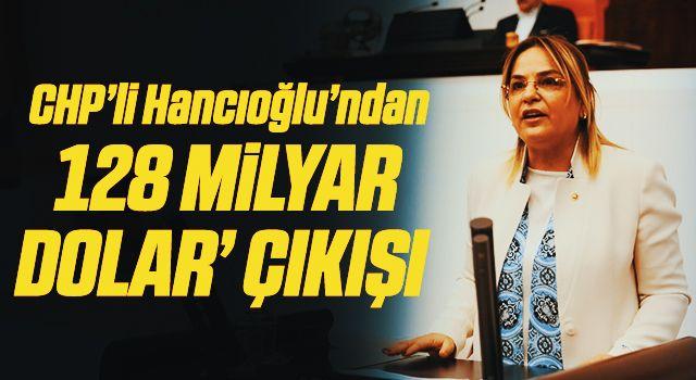 CHP'li Hancıoğlu'ndan'128 milyar dolar' çıkışı
