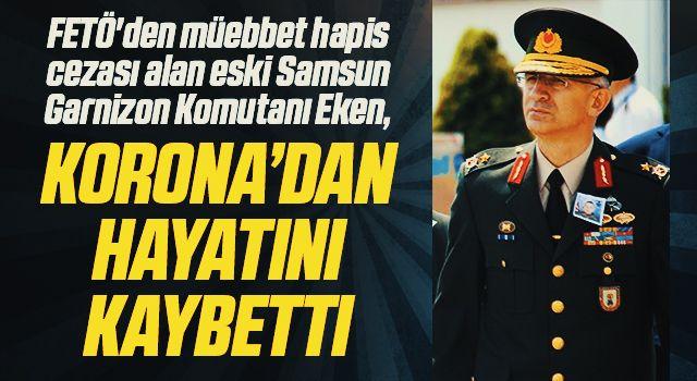 FETÖ'den müebbet hapis cezası alan eski Samsun Garnizon Komutanı Eken, korona virüsten hayatını kaybetti