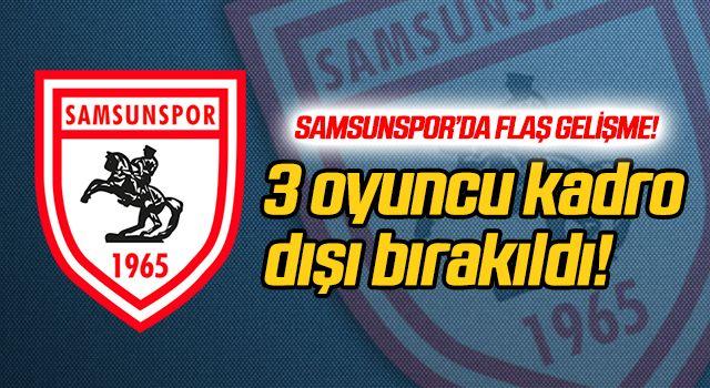 Flaş gelişme! Samsunspor'da 3 oyuncu kadro dışı bırakıldı...