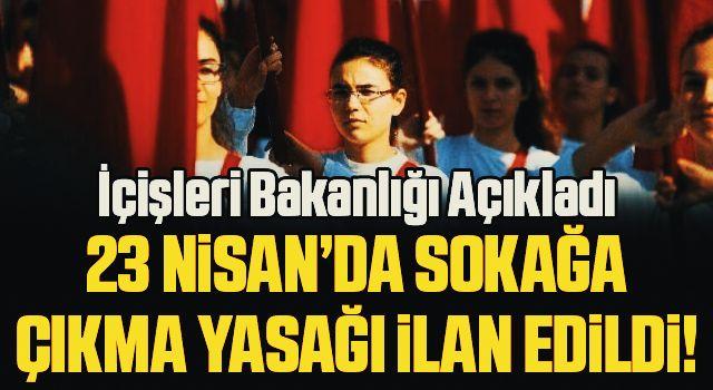 İçişleri Bakanlığı açıkladı! 23 Nisan'da sokağa çıkma yasağı ilan edildi