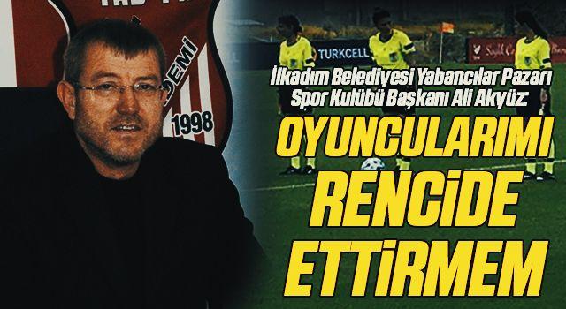 İlkadım Belediyesi Yabancılar Pazarı Spor Kulübü Başkanı Ali Akyüz: Oyuncularımı Rencide Ettirmem