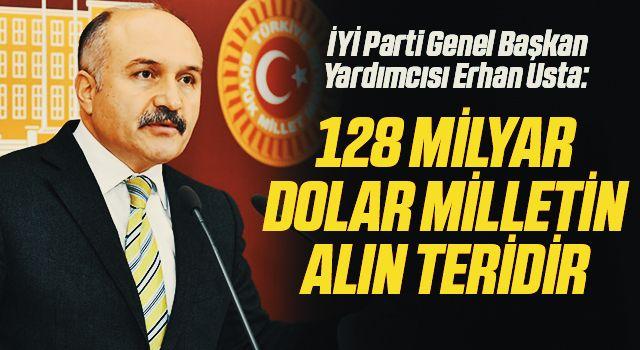 İYİ Parti Genel Başkan Yardımcısı Erhan Usta: 128 milyar dolarmilletin alın teridir
