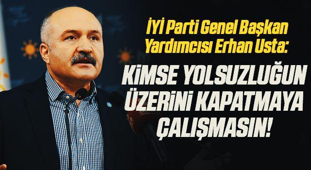 İYİ Parti Genel Başkan Yardımcısı Erhan Usta: Kimse yolsuzluğun üzerini kapatmaya çalışmasın!