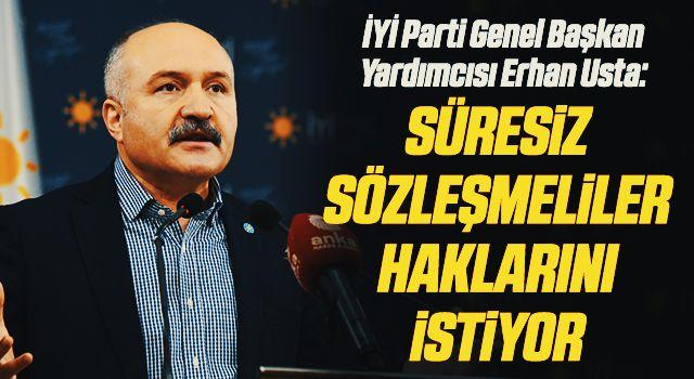 İYİ Parti Genel Başkan Yardımcısı Erhan Usta: Süresiz sözleşmelilerhaklarını istiyor