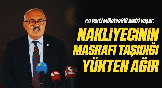 İYİ Parti Milletvekili Bedri Yaşar: Nakliyecinin masrafı taşıdığı yükten ağır
