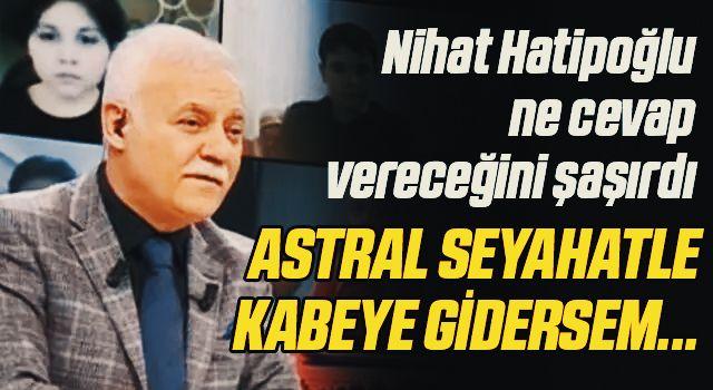 Nihat Hatipoğlu'nda şaşkına çeviren soru! 'Astral seyahatle Kabe'ye gidersem Hacı sayılır mıyım?'