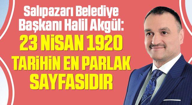 Salıpazarı Belediye Başkanı Halil Akgül: 23 Nisan 1920 Tarihin En Parlak Sayfasıdır