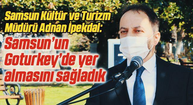 Samsun Kültür ve Turizm Müdürü Adnan İpekdal: Samsun'un Goturkey'de yer almasını sağladık