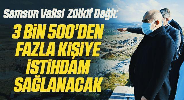 Samsun Valisi Doç. Dr. Zülkif Dağlı: 3 bin 500'den fazla kişiye istihdam sağlanacak