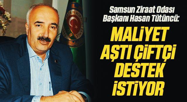 Samsun Ziraat Odası Başkanı Hasan Tütüncü: Maliyet aştı çiftçidestek istiyor