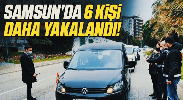 Samsun'da 6 Kişi Daha Yakalandı!
