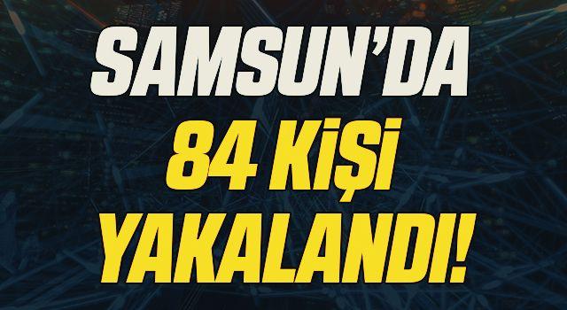 Samsun'da çeşitli suçlardan aranan 84 şüpheli yakalandı