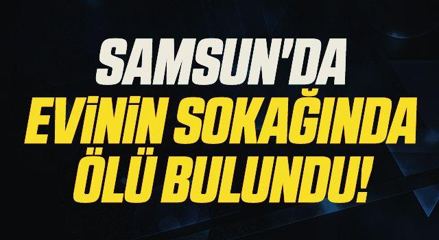Samsun'da Evinin Sokağında Ölü Bulundu!