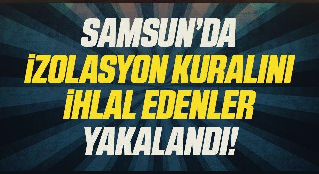 Samsun'da izolasyon kuralını ihlal eden 3 şahıs yakalandı