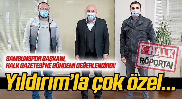 Samsunspor Başkanı Yıldırım, Halk Gazetesi'ne gündemi değerlendirdi...