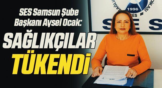 SES Samsun Şube Başkanı Aysel Ocak: Sağlıkçılar tükendi