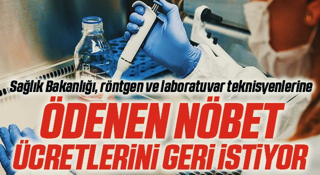 Sağlık Bakanlığı, röntgen ve laboratuvar teknisyenlerine ödenen nöbet ücretlerini geri istiyor