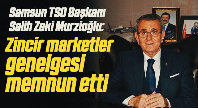 Samsun TSO Yönetim Kurulu Başkanı Salih Zeki Murzioğlu 'Zincir marketler genelgesi' memnun etti