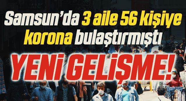 Samsun'da 3 aile 56 kişiye korona bulaştırmıştı! Yeni Gelişme