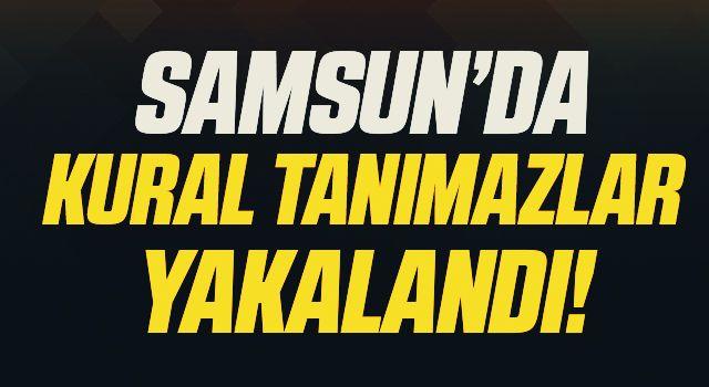 Samsun'da Kural tanımaz 30 kişi!