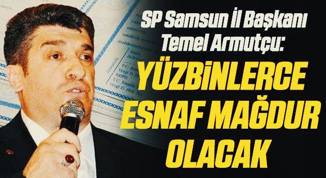 SP Samsun İl Başkanı Temel Armutçu: Yüzbinlerce esnafmağdur olacak